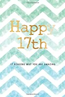 Happy 17th -17 Reasons Why You Are Amazing: 17th Birthday Gift, Sentimental Journal Keepsake Book With Quotes for Teenage Boys. Write 17 Reasons In Your Own Words & Show Your Love For Your 17 Year Old. Better Than A Card!