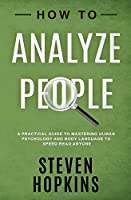 How to Analyze People: A Practical Guide to Mastering Human Psychology and Body Language to Speed-Read Anyone (90-Minute Success Guide)