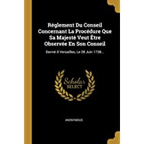 Réglement Du Conseil Concernant La Procédure Que Sa Majesté Veut Être Observée En Son Conseil: Donné À Versailles, Le 28 Juin 1738...