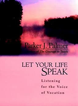 Let Your Life Speak: Listening for the Voice of Vocation by [Palmer, Parker J.]