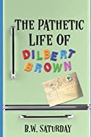 The Pathetic Life of Dilbert Brown (The Book of Dilbert)
