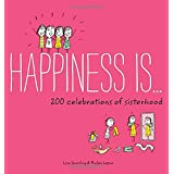 Happiness Is . . . 200 Celebrations of Sisterhood: (Books About Happiness, Gifts for Sisters, Books About Sisterhood) (Happin