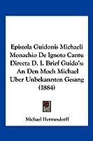 Epistola Guidonis Michaeli Monachio de Ignoto Cantu Directa D. I. Brief Guido's: An Den Moch Michael Uber Unbekannten Gesang (1884)