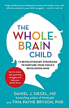 The Whole-Brain Child: 12 revolutionary strategies to nurture your child's developing mind by [Siegel, Daniel J., Bryson, Tina Payne]