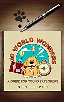 10 World Wonders: A Guide For Young Explorers (educational childrens books by age 3 5, preschool, kids books ages 6-8 and ages 9-12 ) by [Lipen, Gene]