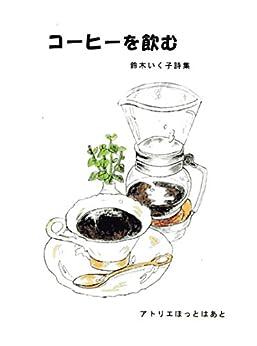 [鈴木いく子]の詩集 コーヒーを飲む : 最新詩集