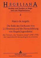 Die Rolle Des Einflusses Von J.J. Rousseau Auf Die Herausbildung Von Hegels Jugendideal: Ein Versuch, Die -Dunklen Jahre- (1789-1792) Der Jugendentwicklung Hegels Zu Erhellen (Hegeliana)