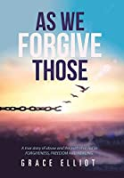As We Forgive Those: A True Story of Abuse and the Path That Led to Forgiveness, Freedom and Healing