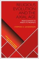Religious Evolution and the Axial Age: From Shamans to Priests to Prophets (Scientific Studies of Religion: Inquiry and Explanation)