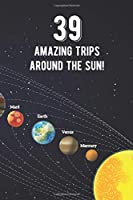39 Amazing Trips Around The Sun: Awesome 39th Birthday Gift Journal Notebook - An Amazing Keepsake Alternative To A Birthday Card - With 100 Lined Pages