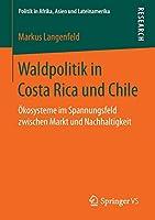 Waldpolitik in Costa Rica und Chile: Oekosysteme im Spannungsfeld zwischen Markt und Nachhaltigkeit (Politik in Afrika, Asien und Lateinamerika)