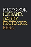 Professor. Daddy. Husband. Protector. Hero.: 6x9   notebook   dotgrid   120 pages   daddy   husband