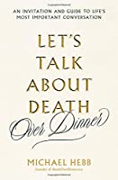 Let's Talk about Death (over Dinner): An Invitation and Guide to Life's Most Important Conversation