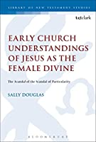 Early Church Understandings of Jesus as the Female Divine: The Scandal of the Scandal of Particularity (The Library of New Testament Studies)