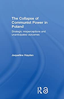 The Collapse of Communist Power in Poland: Strategic Misperceptions and Unanticipated Outcomes (BASEES/Routledge Series on Russian and East European Studies Book 26) by [Hayden, Jacqueline]