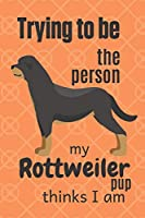 Trying to be the person my Rottweiler Pup thinks I am: For Rottweiler Dog Fans