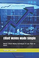 Elliott Waves Made Simple: Master Elliott Waves Techniques In Less Than 48 Hours