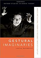 Gestural Imaginaries: Dance and Cultural Theory in the Early Twentieth Century (Oxford Studies in Dance Theory)