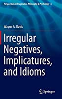 Irregular Negatives, Implicatures, and Idioms (Perspectives in Pragmatics, Philosophy & Psychology)