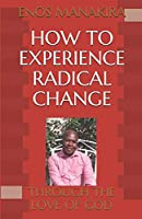 HOW TO EXPERIENCE RADICAL CHANGE: THROUGH THE LOVE OF GOD