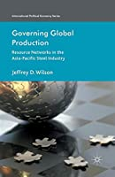Governing Global Production: Resource Networks in the Asia-Pacific Steel Industry (International Political Economy Series)