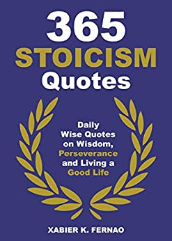 365 Stoicism Quotes: Daily Stoic Philosophies, Teachings and Disciplines for a Stronger Mind by [Fernao, Xabier K.]