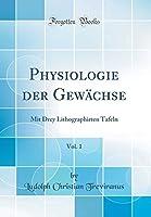 Physiologie Der Gewaechse, Vol. 1: Mit Drey Lithographirten Tafeln (Classic Reprint)