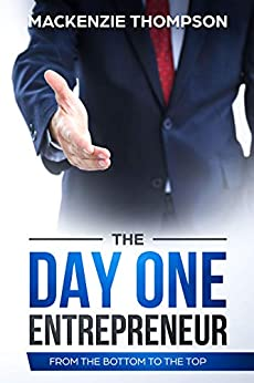 The Day One Entrepreneur: From The Bottom To The Top by [Thompson, Mackenzie]