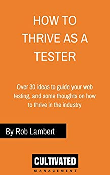 How to thrive as a Web Tester: Thoughts on how to thrive as a Software Tester and over 30 ideas to guide your web testing by [Lambert, Rob]