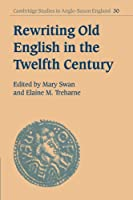 Rewriting Old English in the Twelfth Century (Cambridge Studies in Anglo-Saxon England)