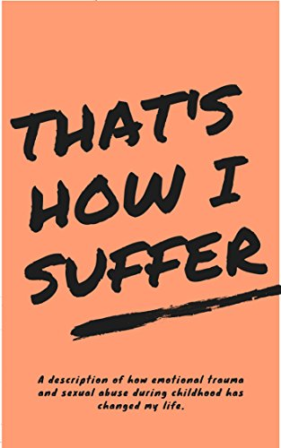 That's How I Suffer: A description of how emotional trauma and sexual abuse during childhood has changed my life. (English Edition)