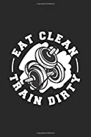Eat Clean Train Dirty: Wellness Fitness Journal | Notebook | Workbook For Sports, Health And Activity Fan - 6x9 - 120 Dot Grid Pages