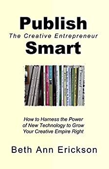 Publish Smart: How to Harness the Power of New Technology to Grow Your Creative Empire (The Creative Entrepreneur Series) by [Erickson, Beth Ann]
