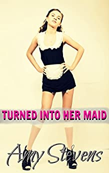[Stevens, Amy]のTURNED INTO HER MAID: (Transformation, Feminization, First Time) (English Edition)