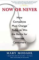 Now or Never: How Companies Must Change Today to Win the Battle for the Internet Consumers