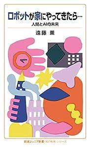 ロボットが家にやってきたら・・・ 人間とAIの未来 〈知の航海〉シリーズ (岩波ジュニア新書)