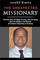 The Unexpected Missionary: The true story of Gagan Gurung, a Hindu-Buddhist from Nepal who ran away from his baptism and became a Christian missionary to America (Making of A Missionary)