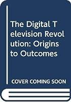 The Digital Television Revolution: Origins to Outcomes
