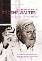 The Happy Table of Eugene Walter: Southern Spirits in Food and Drink; An Ardent Survey of Southern Beverages and a Grand Selection of Southern Dishes Employing Spiritous Flavorings