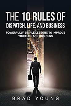 The 10 Rules of Dispatch, Life, and Business: Powerfully Simple Lessons to Improve Your Life and Business by [Young, Brad]