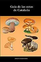 Guía de Setas de Cataluña: Fotografías, descripciones, hábitat y posibles confusiones de las 63 setas más conocidas y populares de cataluña. Listado de setas tóxicas y apartado de vocabulario.