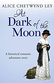 At Dark of the Moon: A historical romantic adventure story by [Chetwynd Ley, Alice]