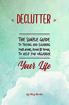 Declutter: The Simple Guide to Tidying and Cleaning Your Home, Room by Room, to Help You Organize Your Life by [Gordon, Mary]