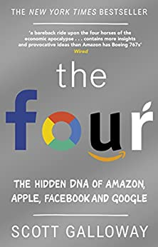 The Four: The Hidden DNA of Amazon, Apple, Facebook and Google by [Galloway, Scott]