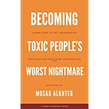 Becoming Toxic People's Worst Nightmare: Learn How to Set Boundaries and Stop Anyone from Mistreating You