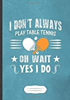 I Don'T Always Play Table Tennis Oh Wait Yes I Do: Funny Table Tennis Fan Lined Notebook Journal For Coach Player, Inspirational Saying Unique Special Gift Pretty Creative Writing Doodle Diary B5 110 Pages