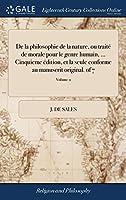 de la Philosophie de la Nature, Ou Traité de Morale Pour Le Genre Humain, ... Cinquieme Édition, Et La Seule Conforme Au Manuscrit Original. of 7; Volume 2