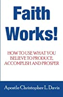 Faith Works: How to Use What You Believe to Produce, Accomplish and Prosper