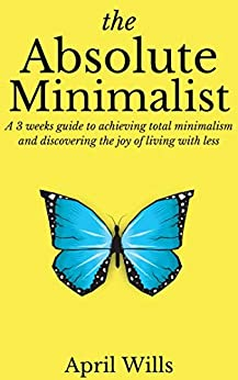 THE ABSOLUTE MINIMALIST: A 3 WEEKS GUIDE TO ACHIEVING TOTAL MINIMALISM AND DISCOVERING THE JOY OF LIVING WITH LESS by [Wills, April]