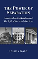 The Power of Separation: American Constitutionalism and the Myth of the Legislative Veto (Princeton Studies in American Politics: Historical, International, and Comparative Perspectives)